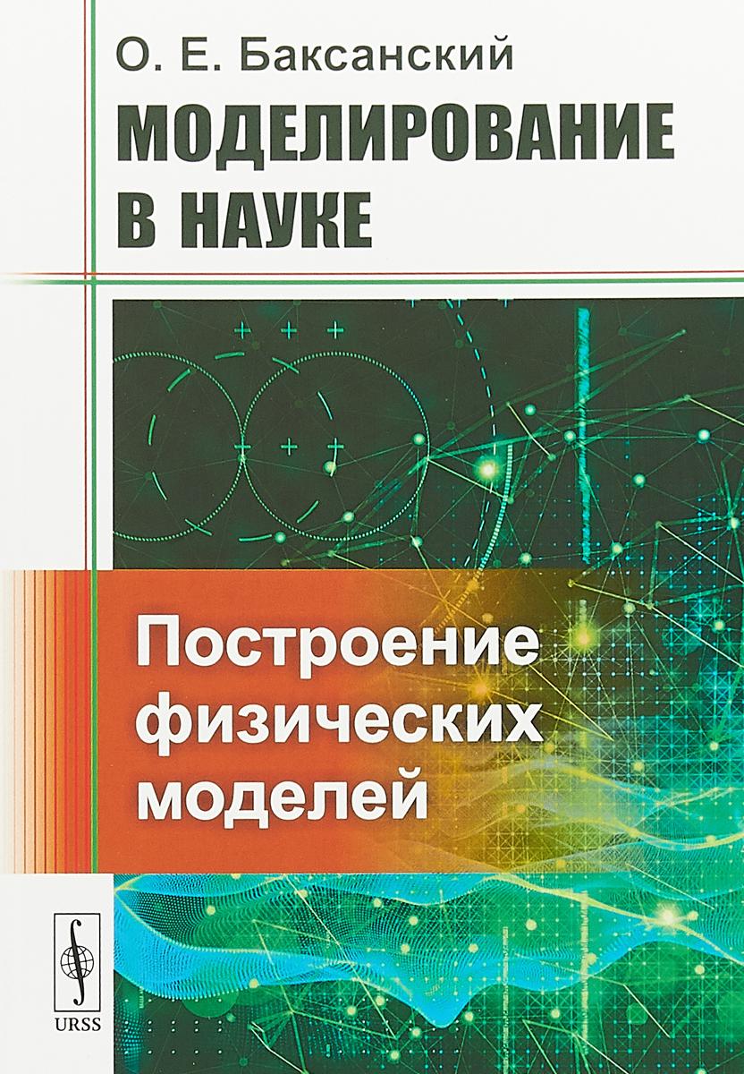 Моделирование в науке. Построение физических моделей | Баксанский Олег Евгеньевич