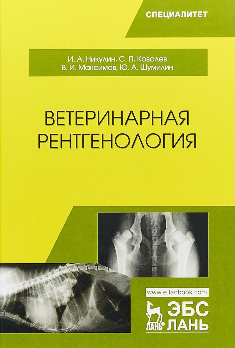 И. А. Никулин, С. П. Ковалев, В. И. Максимов, Ю. А. Шумилин Ветеринарная рентгенология