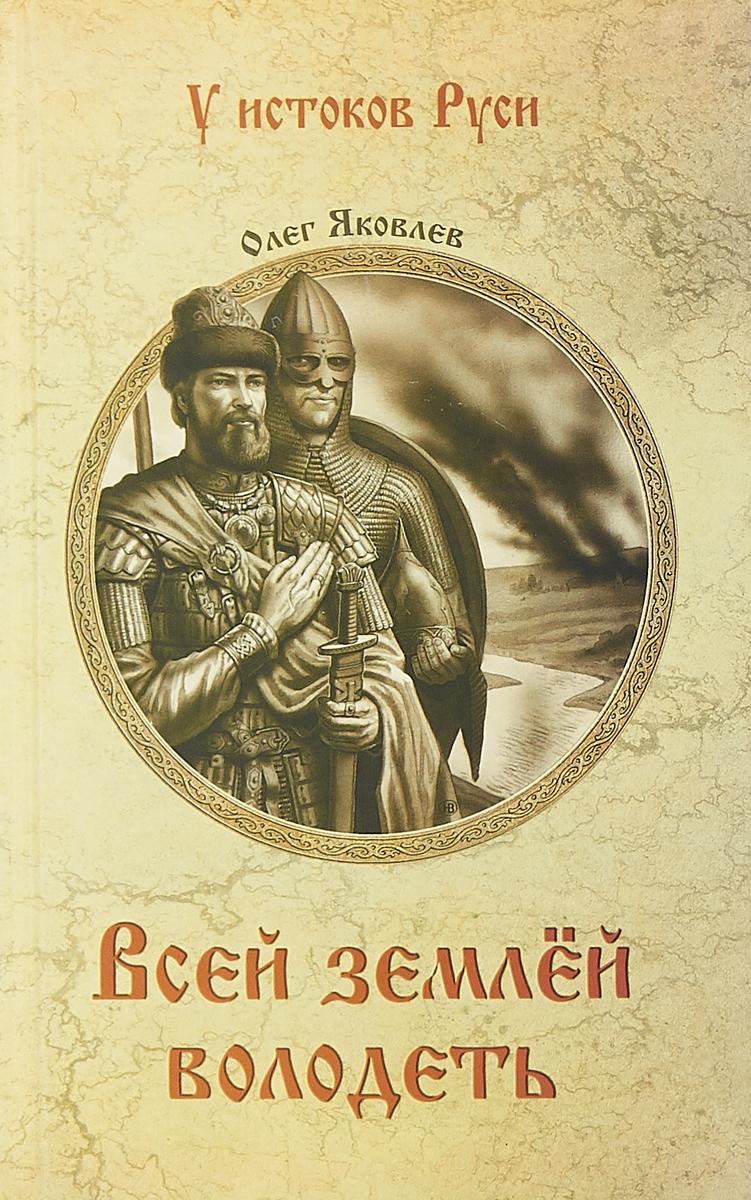 Олег Яковлев Всей землёй володеть