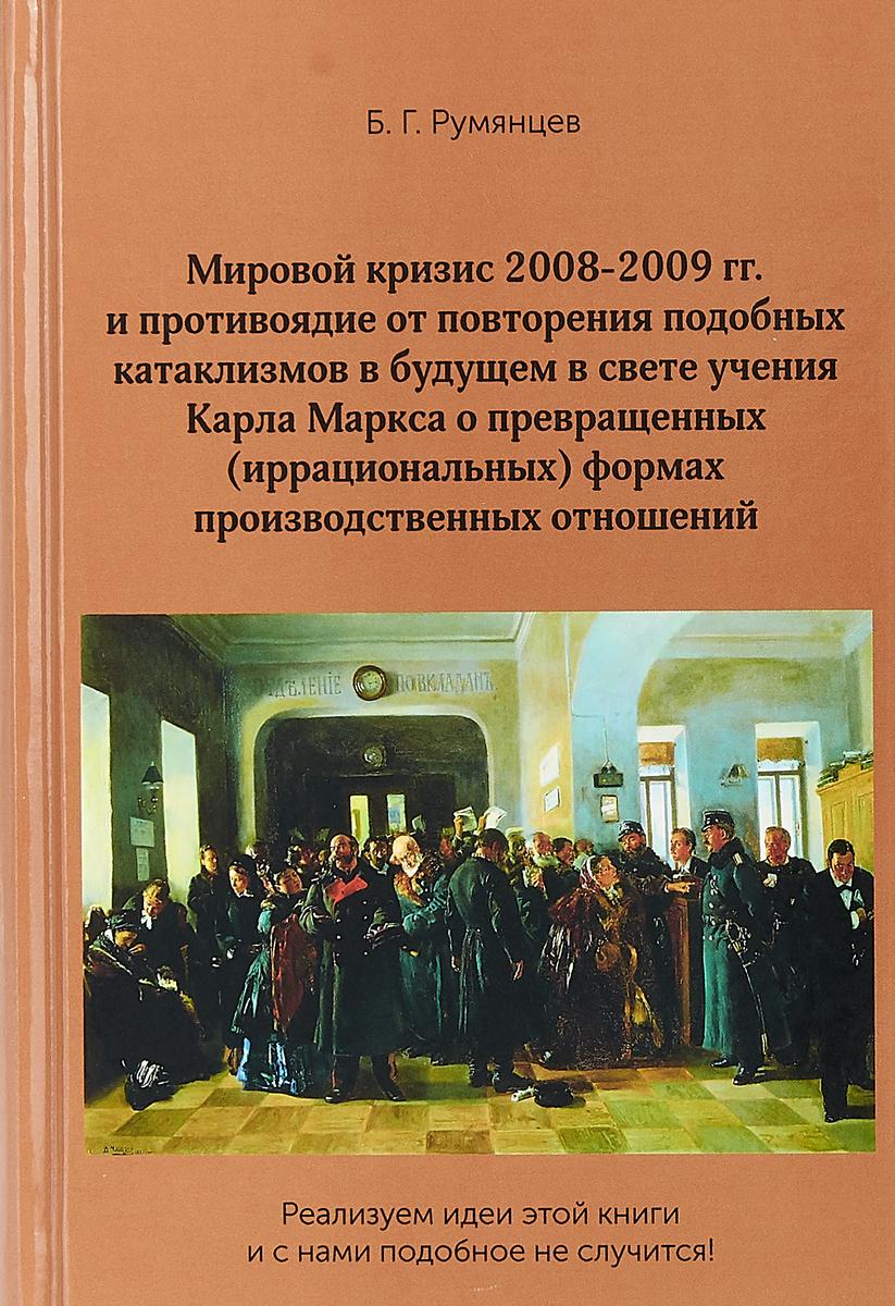 Б. Г. Румянцев Мировой кризис 2008-2009 гг. и противоядие от повторения подобных катаклизмов в будущем в свете учения Карла Маркса о превращенных (иррациональных) формах производственных отношений