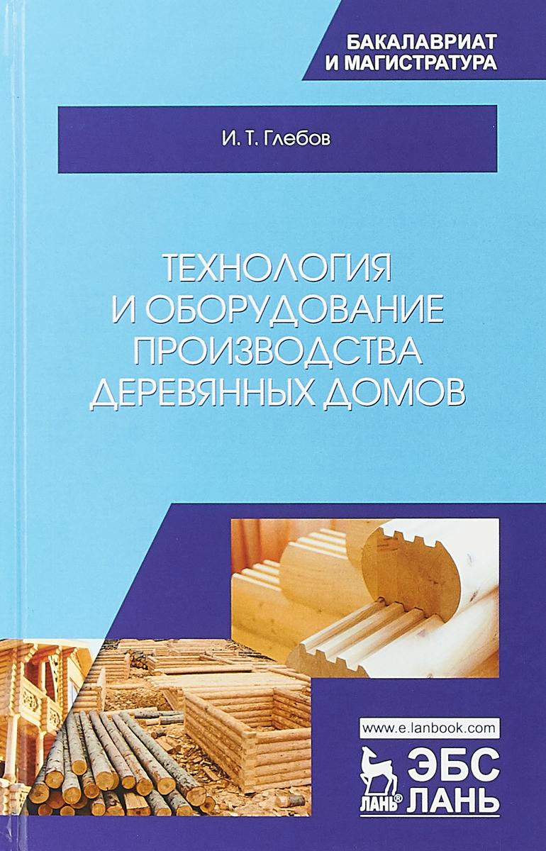 И. Т. Глебов Технология и оборудование производства деревянных домов. Учебное пособие