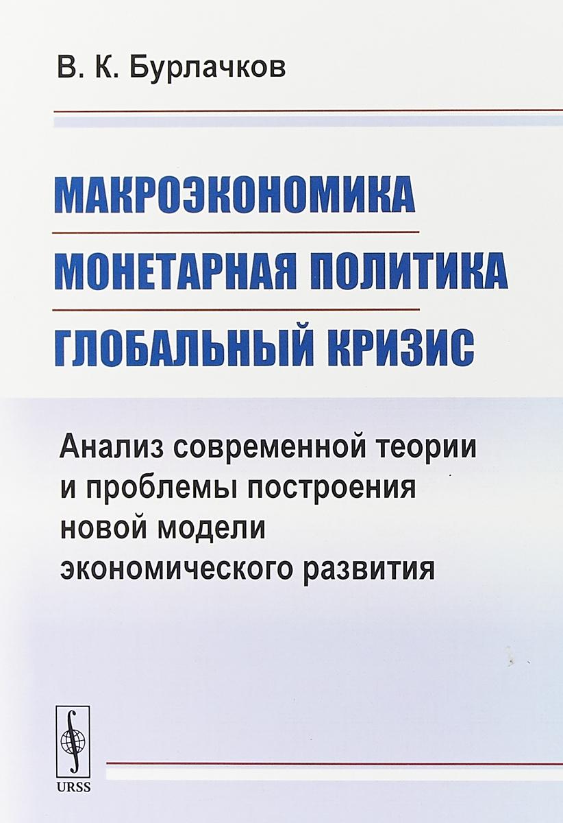 В. К. Бурлачков Макроэкономика, монетарная политика, глобальный кризис. Анализ современной теории и проблемы построения новой модели экономического развития