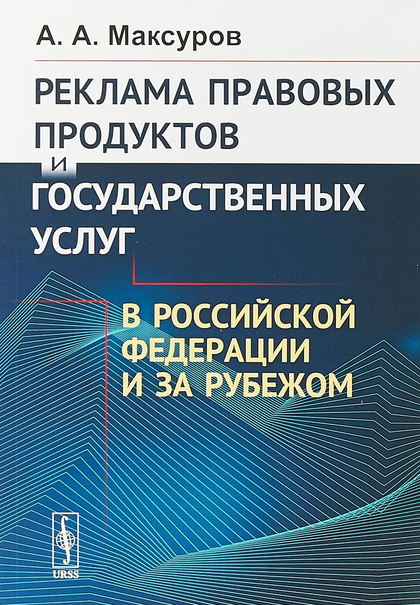 А. А. Максуров Реклама правовых продуктов и государственных услуг в Российской Федерации и за рубежом