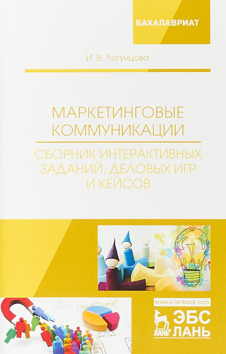 И. В. Логунцова Маркетинговые коммуникации. Сборник интерактивных заданий, деловых игр и кейсов