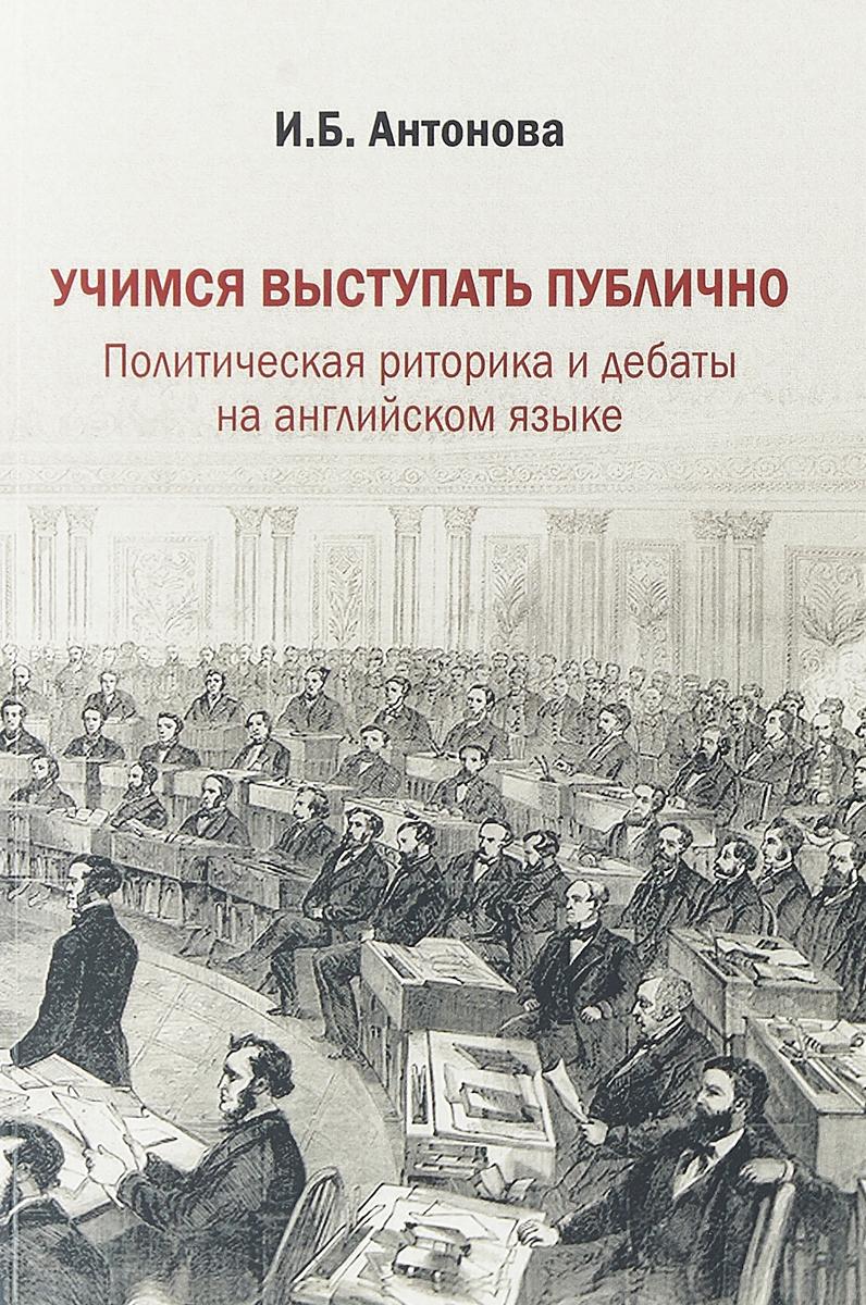 И. Б. Антонова. Учимся выступать публично.Политическая риторика и дебаты на английском языке