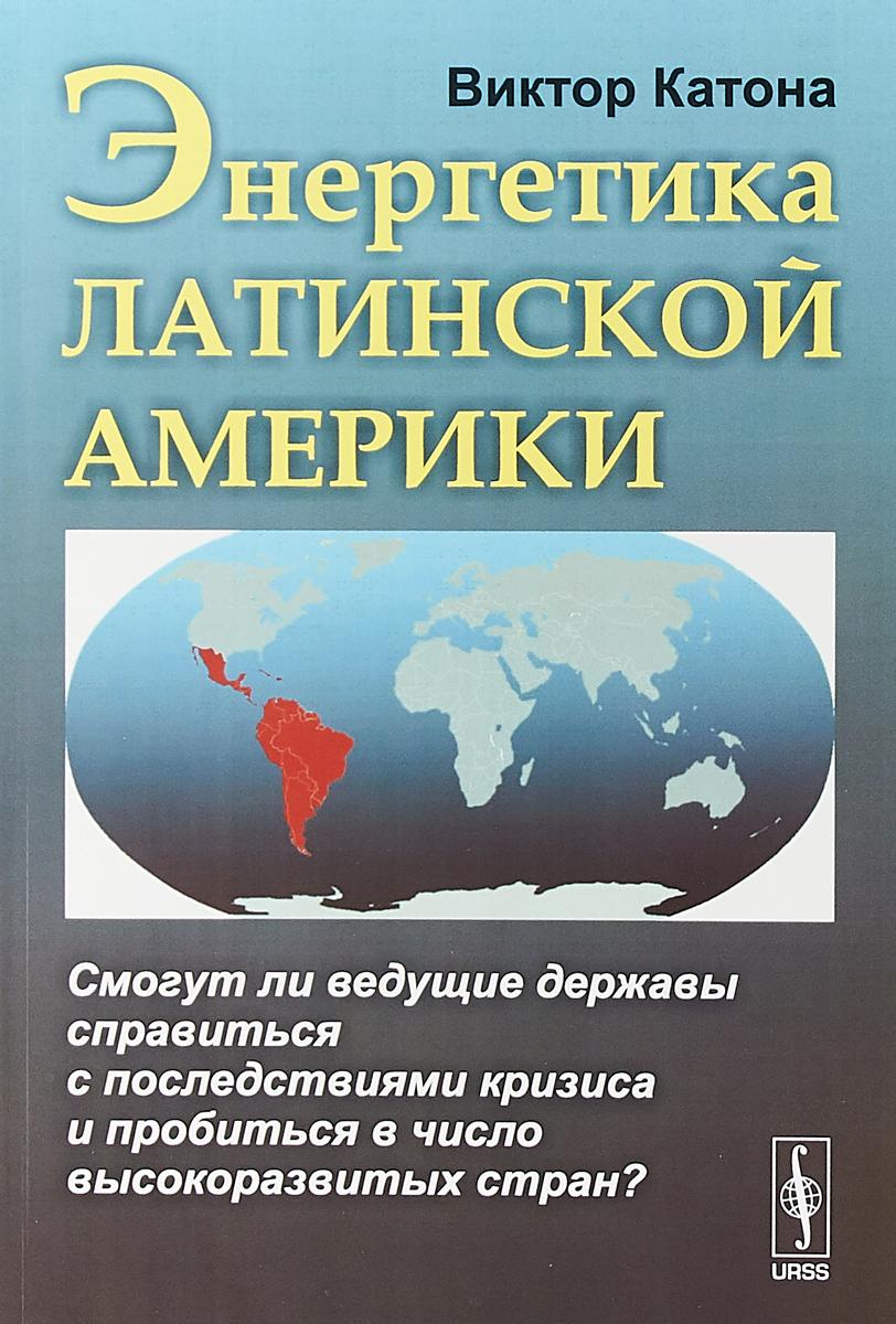 Виктор Катона Энергетика Латинской Америки. Смогут ли ведущие державы справиться с последствиями кризиса и пробиться в число высокоразвитых стран?