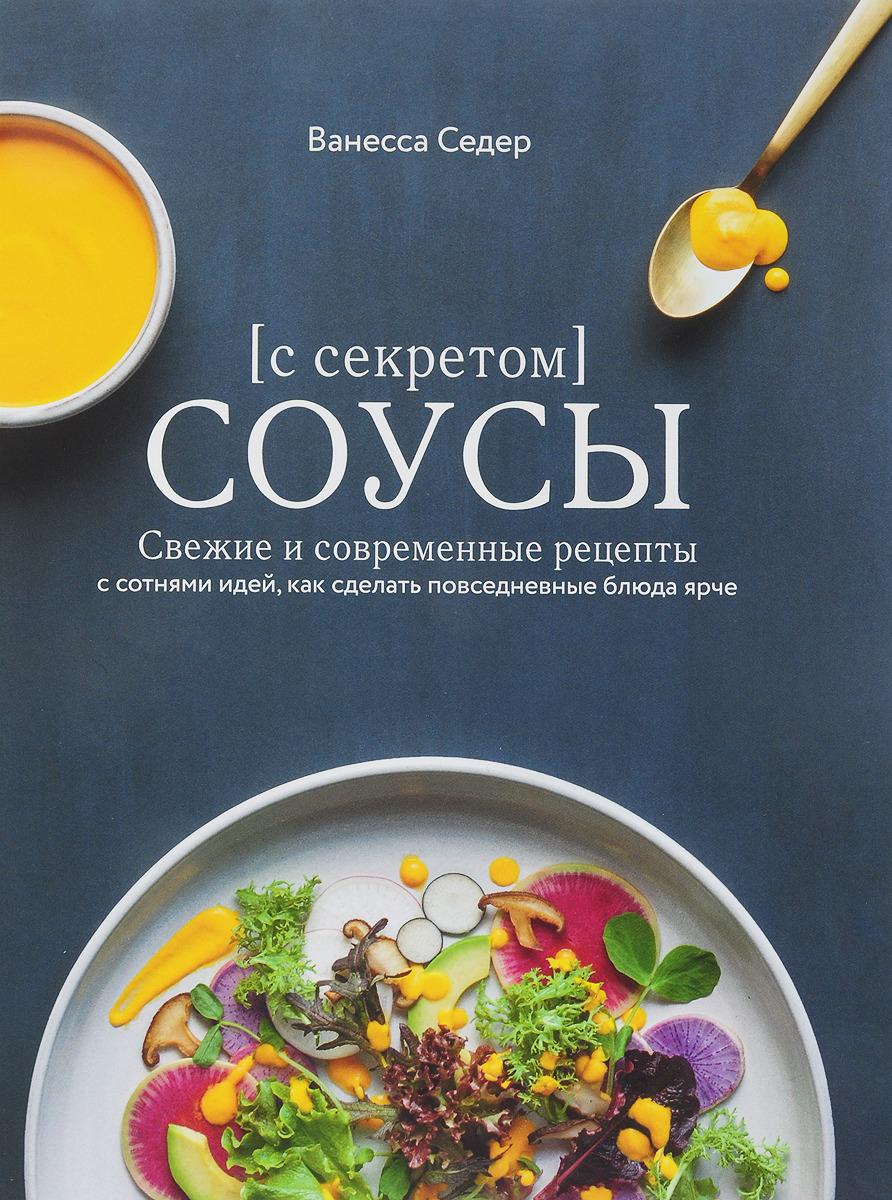 Ванесса Седер Соусы с секретом. Свежие и современные рецепты с сотнями идей, как сделать повседневные блюда ярче