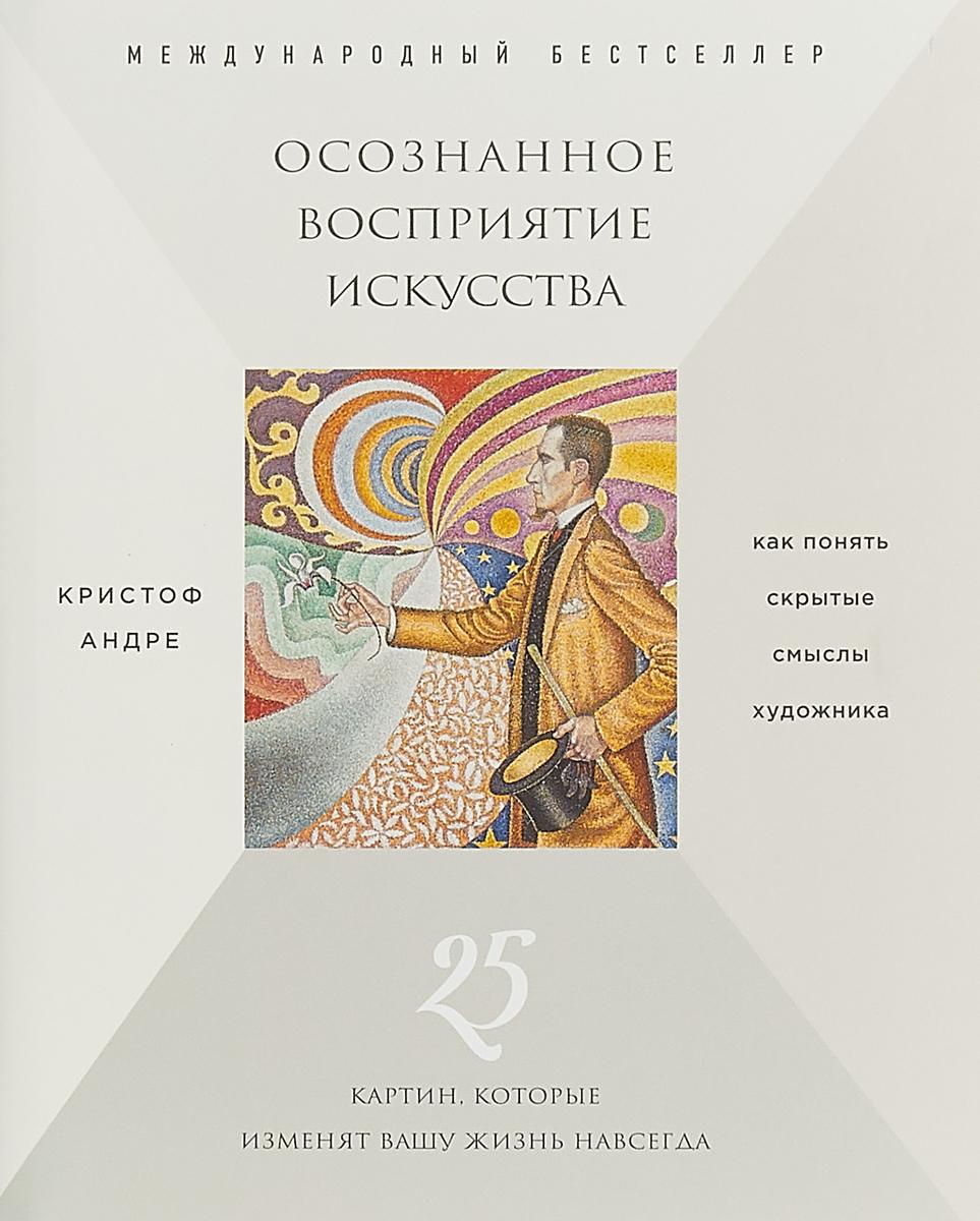 Кристоф Андре Осознанное восприятие искусства (новое оформление)