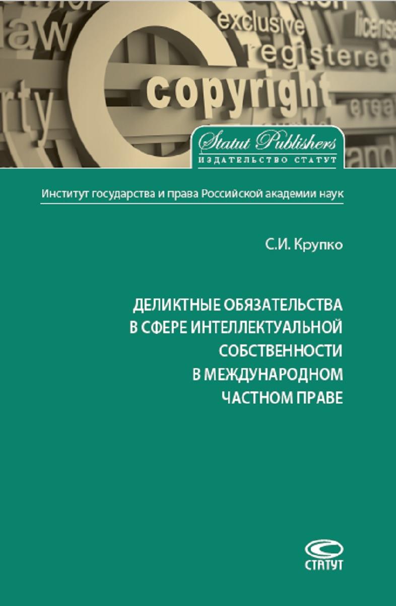 лучшая цена С. И. Крупко Деликтные обязательства в сфере интеллектуальной собственности в международном частном праве