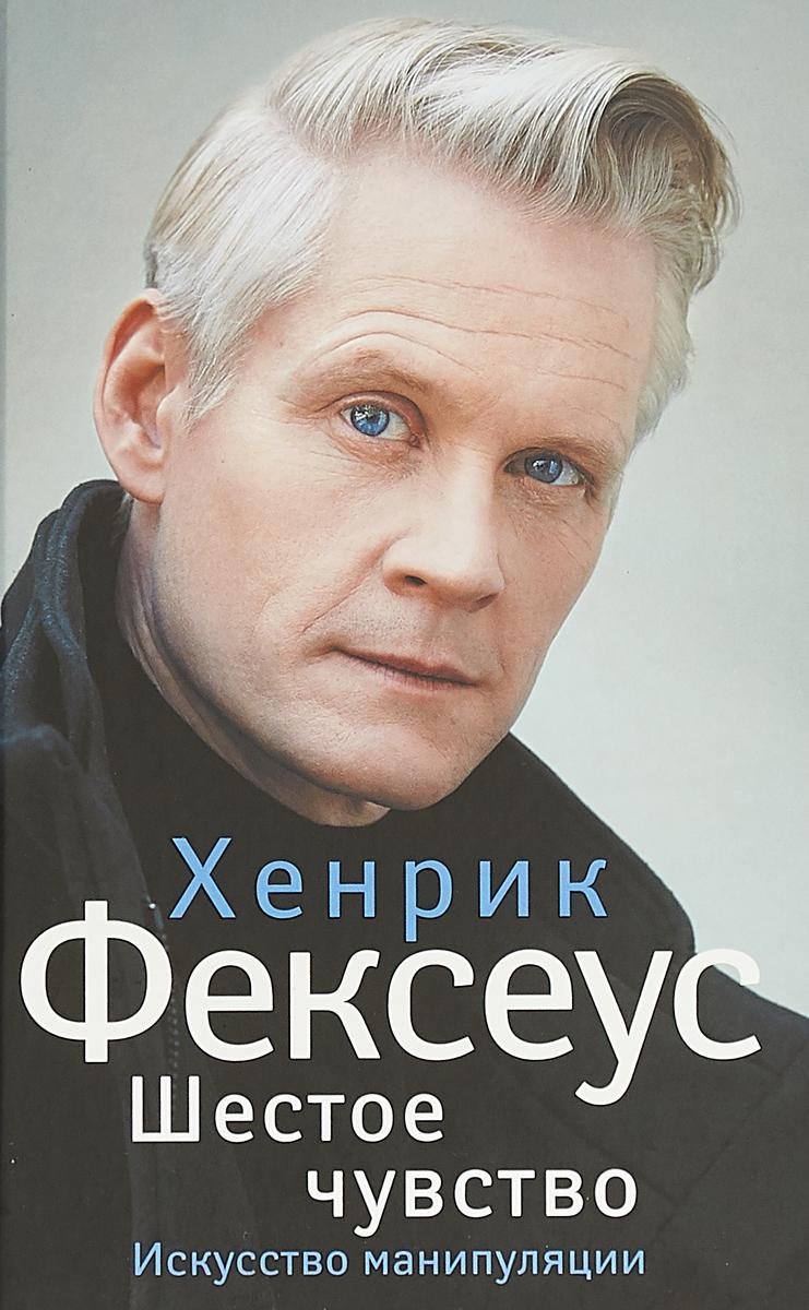 Хенрик Фексеус Шестое чувство. Незаменимое руководство по навыкам общения