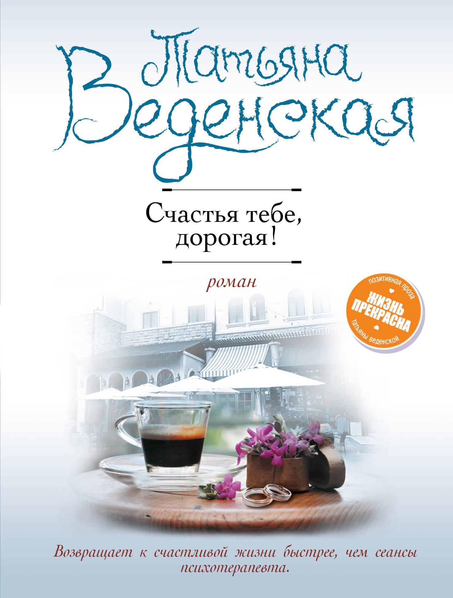 Татьяна Веденская Счастья тебе, дорогая!