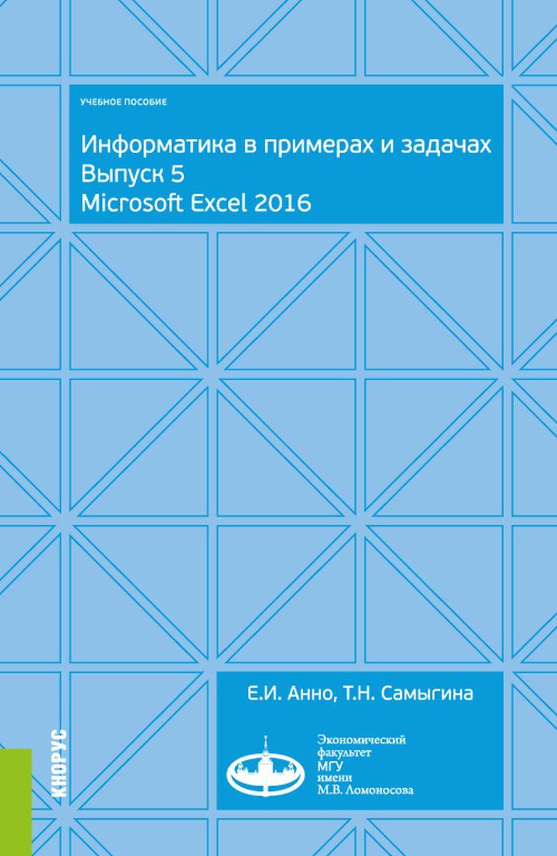 Е. И. Анно,Т. Н. Самыгина Информатика в примерах и задачах. Выпуск 5. Microsoft Excel 2016. Учебное пособие