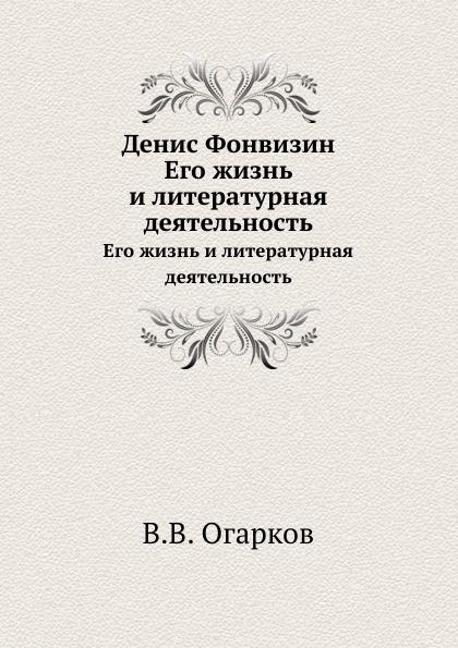 В. В. Огарков Денис Фонвизин. Его жизнь и литературная деятельность