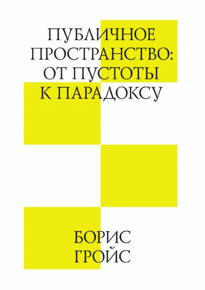Б. Гройс Публичное пространство: от пустоты к парадоксу гройс б gesamtkunstwerk сталин