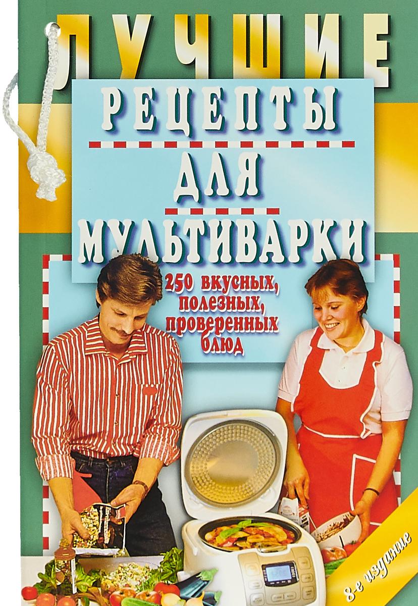 Е. А. Иванова Лучшие рецепты для мультиварки. 250 вкусных, полезных, проверенных блюд