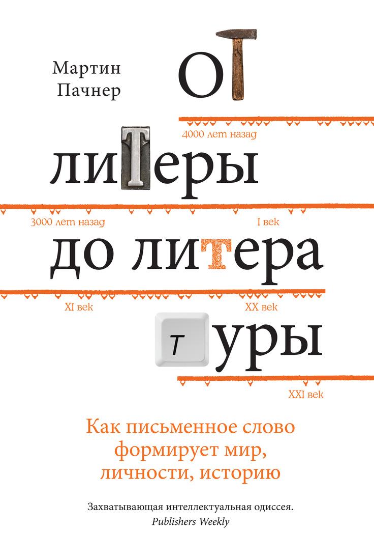 От литеры до литературы. Как письменное слово формирует мир, личности, историю, Мартин Пачнер