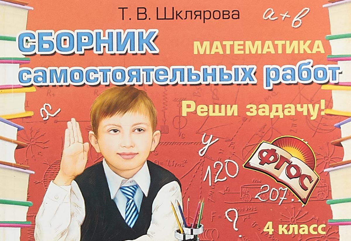 Т. В. Шклярова Математика. Сборник самостоятельных работ. 4 класс. Реши задачу!