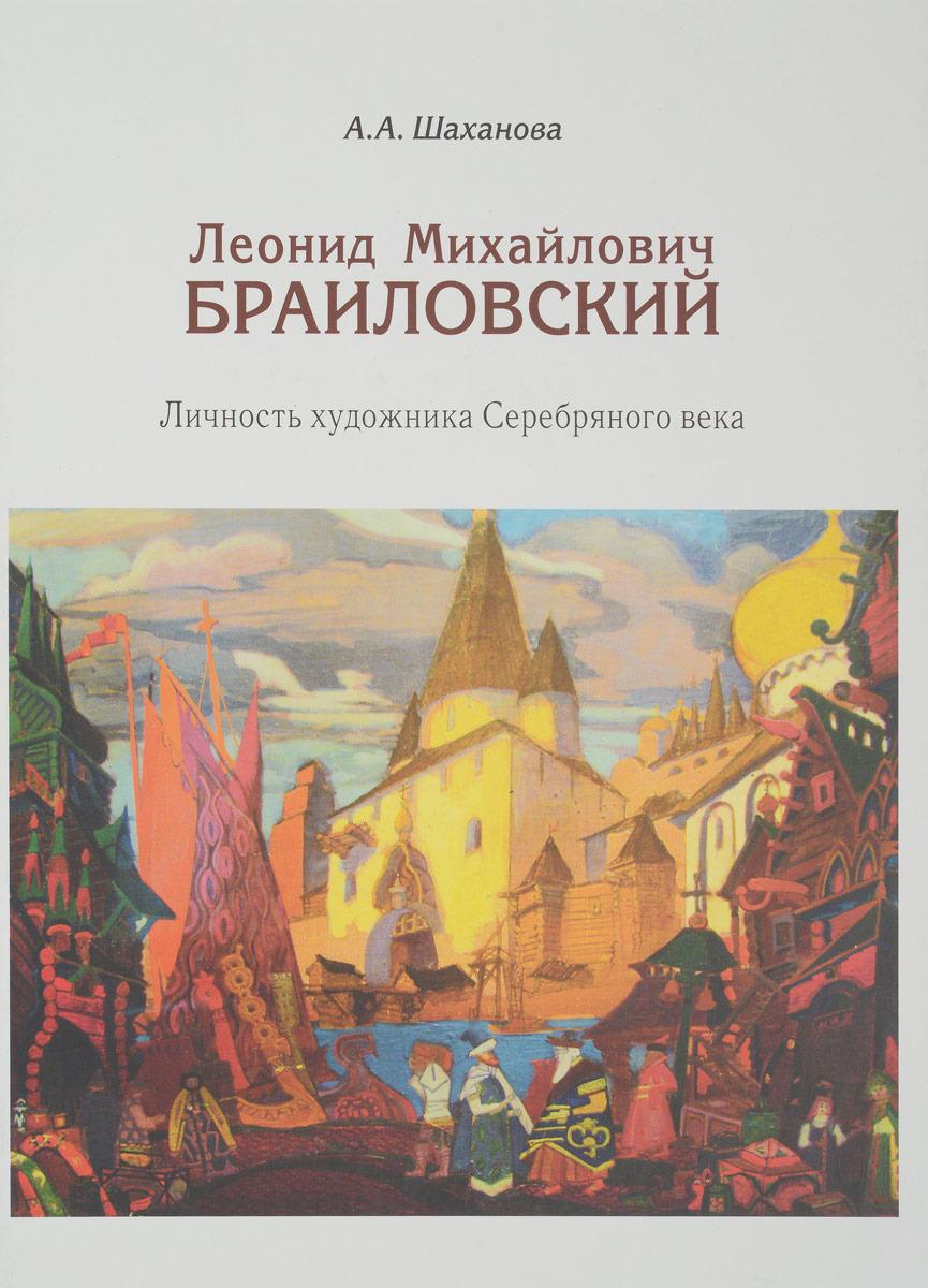 Антонина Шаханова Леонид Михайлович Браиловский. Личность художника Серебряного века