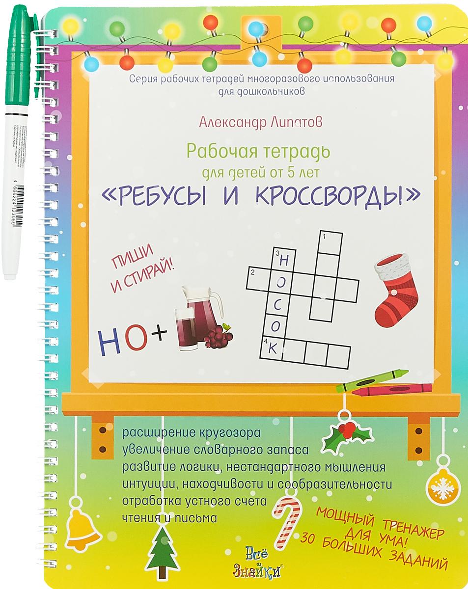 Александр Липатов Ребусы и кроссворды. Пиши и стирай. Для детей от 5 лет. Рабочая тетрадь