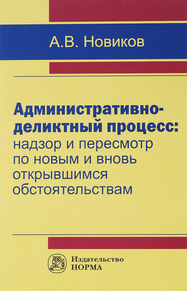 А. В. Новиков Административно-деликтный процесс. Надзор и пересмотр по новым и вновь открывшимся обстоятельствам