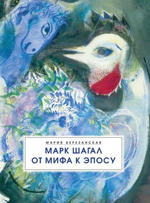 Мария Березанская Марк Шагал. От мифа к эпосу