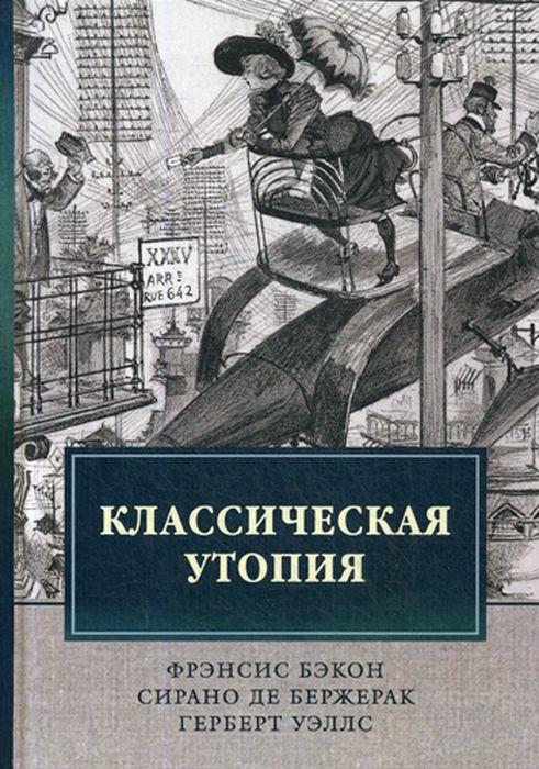 Ф. Бэкон,С. Бержерак,Г. Уэллс Классическая утопия