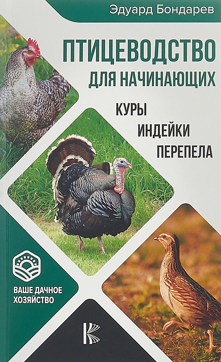 Эдуард Бондарев Птицеводство для начинающих. Куры, индейки, перепела