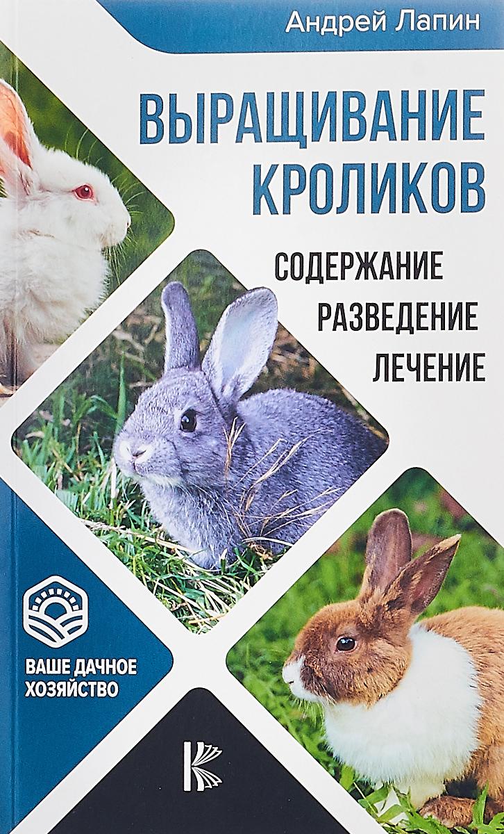 Андрей Лапин Выращивание кроликов. Содержание. Разведение. Лечение лапин а выращивание кроликов содержание разведение лечение