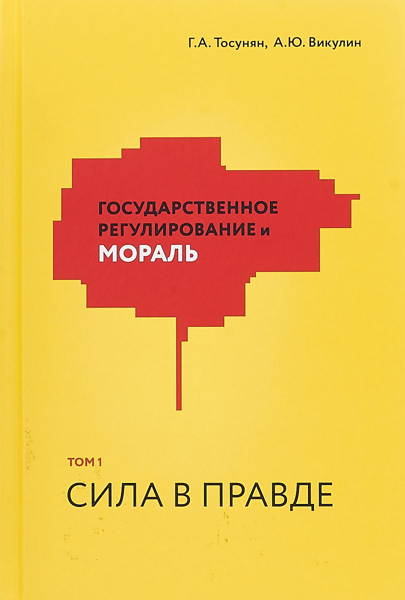 Г. А. Тосунян,А. Ю. Викулин Государственное регулирование и мораль. Том 1. Сила в правде