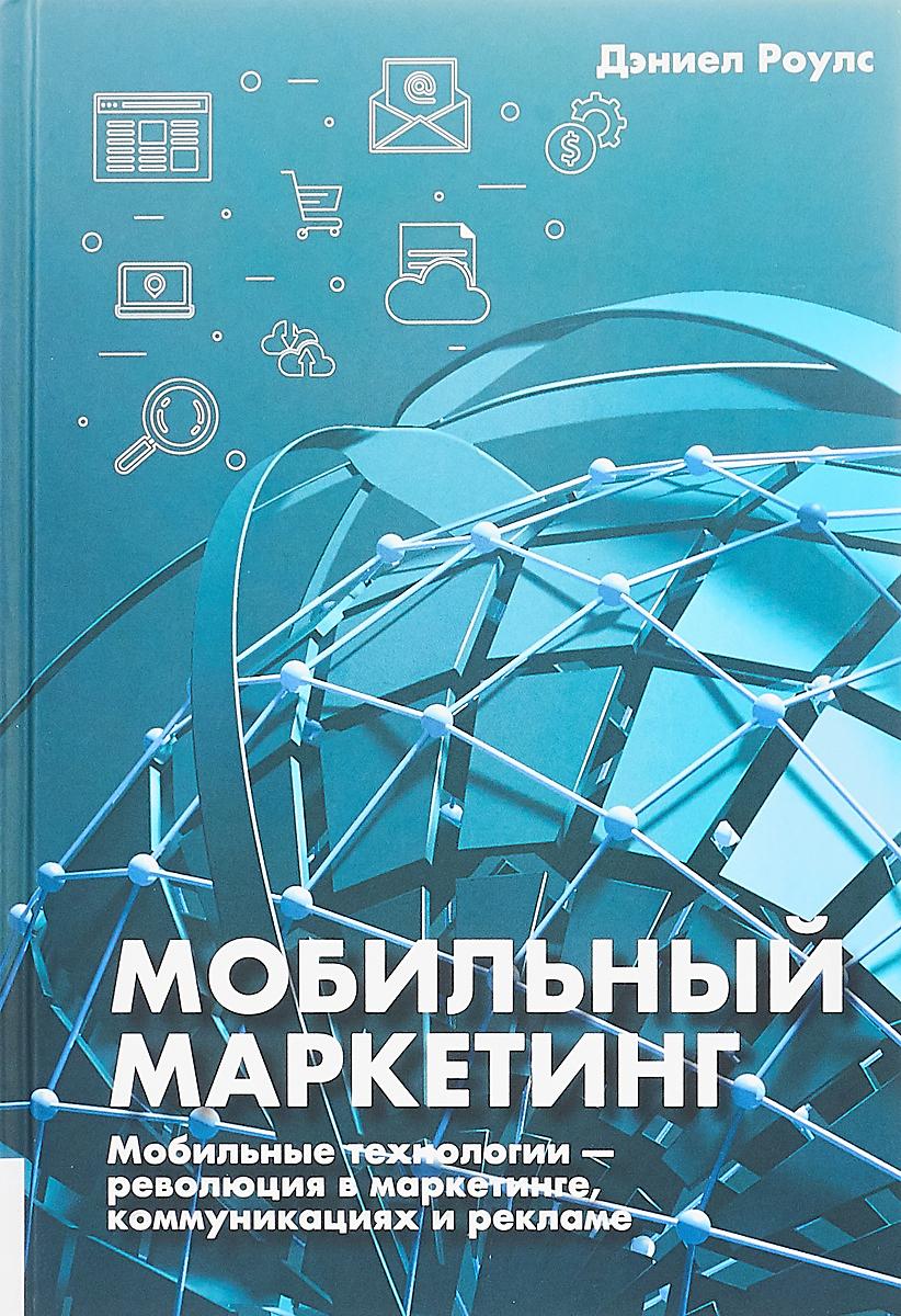 Дэниел Роулс. Мобильный маркетинг. Мобильные технологии - революция в маркетинге, коммуникациях и рекламе