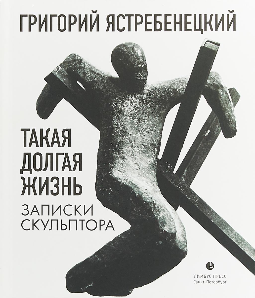 Григорий Ястребенецкий Такая долгая жизнь. Записки скульптора