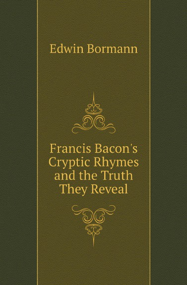Edwin Bormann Francis Bacons Cryptic Rhymes and the Truth They Reveal