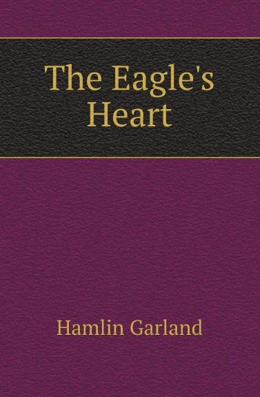 Hamlin Garland The Eagles Heart garland hamlin the forester s daughter a romance of the bear tooth range