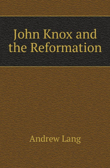 Andrew Lang John Knox and the Reformation tom knox the babylon rite