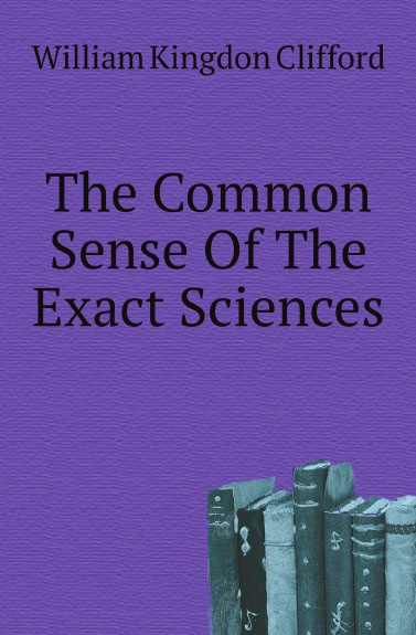 William Kingdon Clifford The Common Sense Of The Exact Sciences