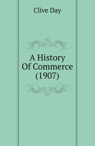 Clive Day. A History Of Commerce (1907)