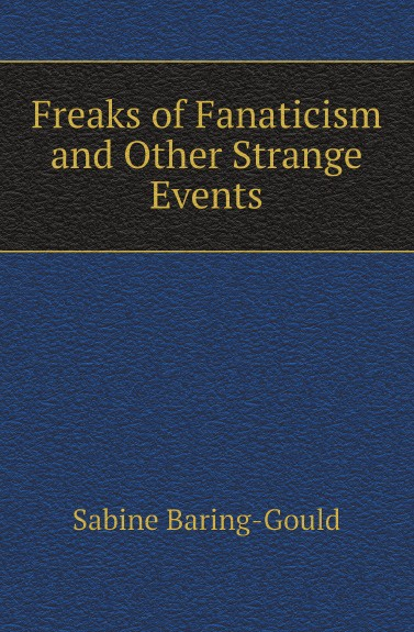 Sabine Baring-Gould Freaks of Fanaticism and Other Strange Events baring gould sabine freaks of fanaticism and other strange events