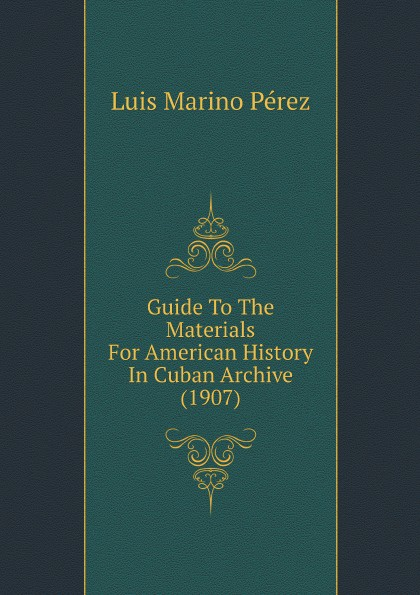 Luis Marino Pérez Guide To The Materials For American History In Cuban Archive (1907)