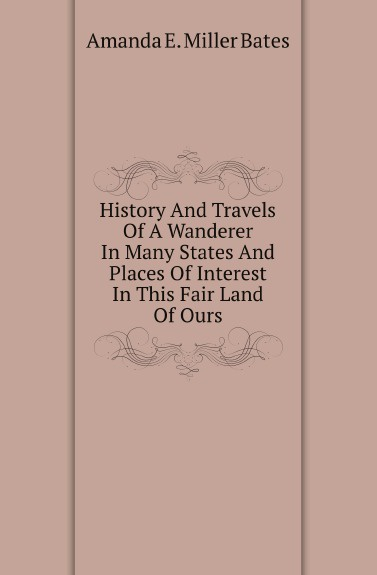 Amanda E. Miller Bates History And Travels Of A Wanderer In Many States And Places Of Interest In This Fair Land Of Ours недорого
