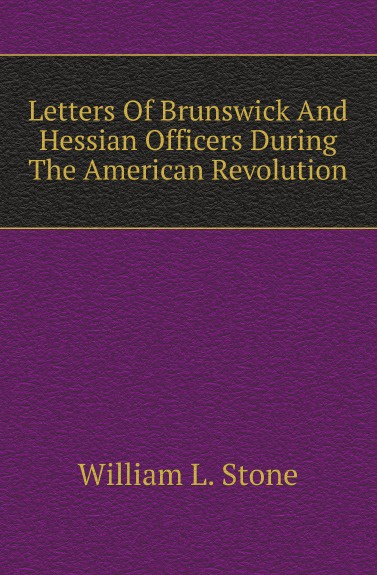 William L. Stone Letters Of Brunswick And Hessian Officers During The American Revolution the letters of william gaddis