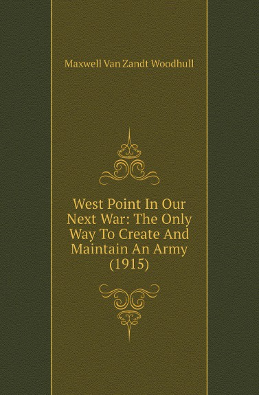 лучшая цена Maxwell Van Zandt Woodhull West Point In Our Next War: The Only Way To Create And Maintain An Army (1915)