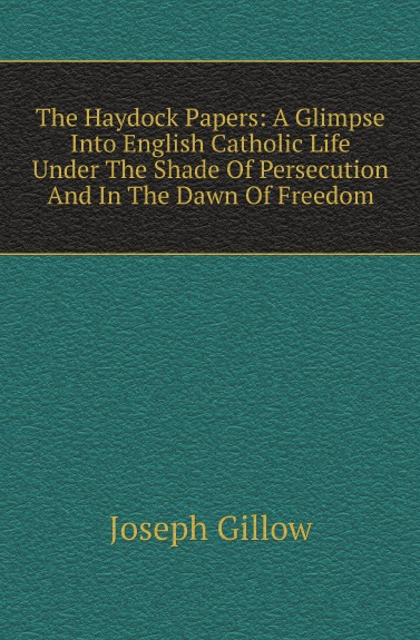 Joseph Gillow The Haydock Papers: A Glimpse Into English Catholic Life Under The Shade Of Persecution And In The Dawn Of Freedom цена