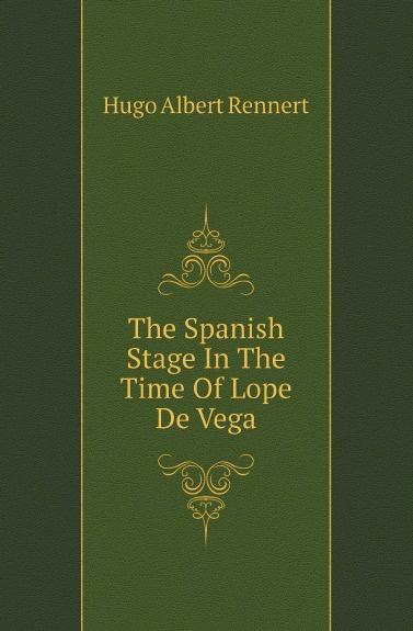 Hugo Albert Rennert The Spanish Stage In The Time Of Lope De Vega