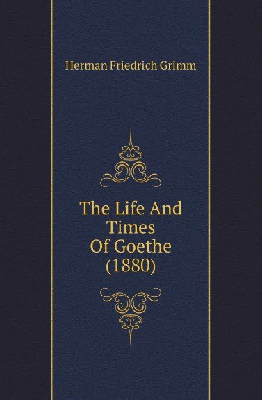 Herman F. Grimm The Life And Times Of Goethe (1880)