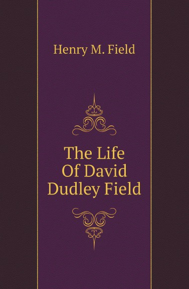 Henry M. Field The Life Of David Dudley Field field david dudley the vote that made the president