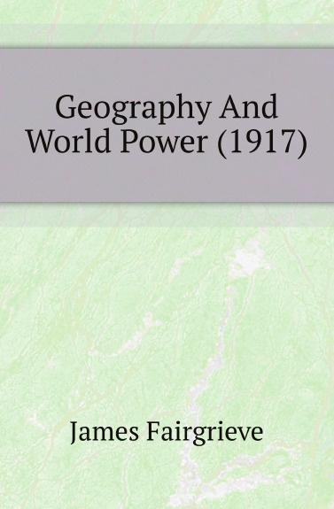 James Fairgrieve Geography And World Power (1917)