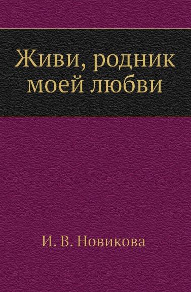 И.В. Новикова Живи, родник моей любви