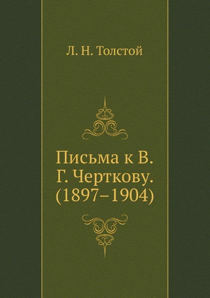 Л. Н. Толстой Письма к В. Г. Черткову. (1897.1904)