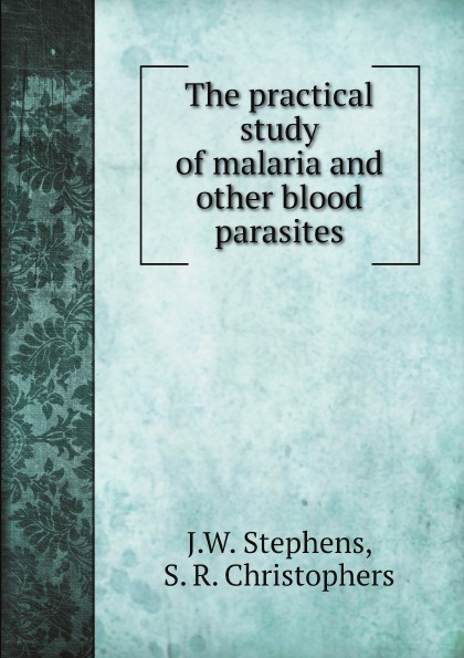 J.W. Stephens, S. R. Christophers The practical study of malaria and other blood parasites shagov s pub
