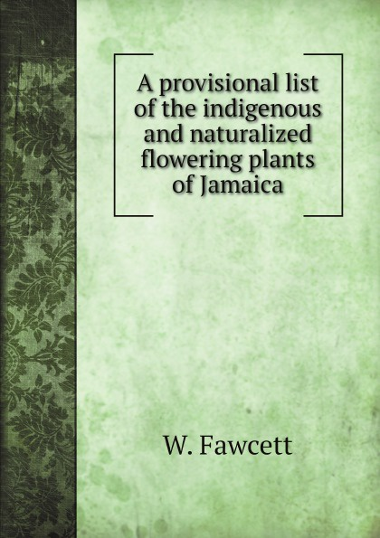 W. Fawcett A provisional list of the indigenous and naturalized flowering plants of Jamaica цена 2017